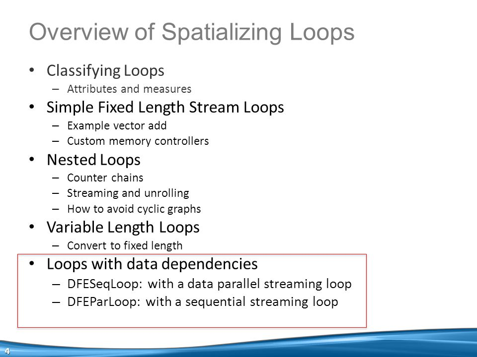 Classifying Loops – Attributes and measures Simple Fixed Length Stream Loops – Example vector add – Custom memory controllers Nested Loops – Counter chains – Streaming and unrolling – How to avoid cyclic graphs Variable Length Loops – Convert to fixed length Loops with data dependencies – DFESeqLoop: with a data parallel streaming loop – DFEParLoop: with a sequential streaming loop 4 Overview of Spatializing Loops