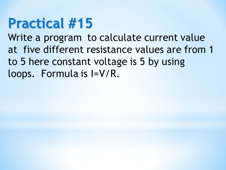 Practical #15 Write a program to calculate current value at five different resistance values are from 1 to 5 here constant voltage is 5 by using loops