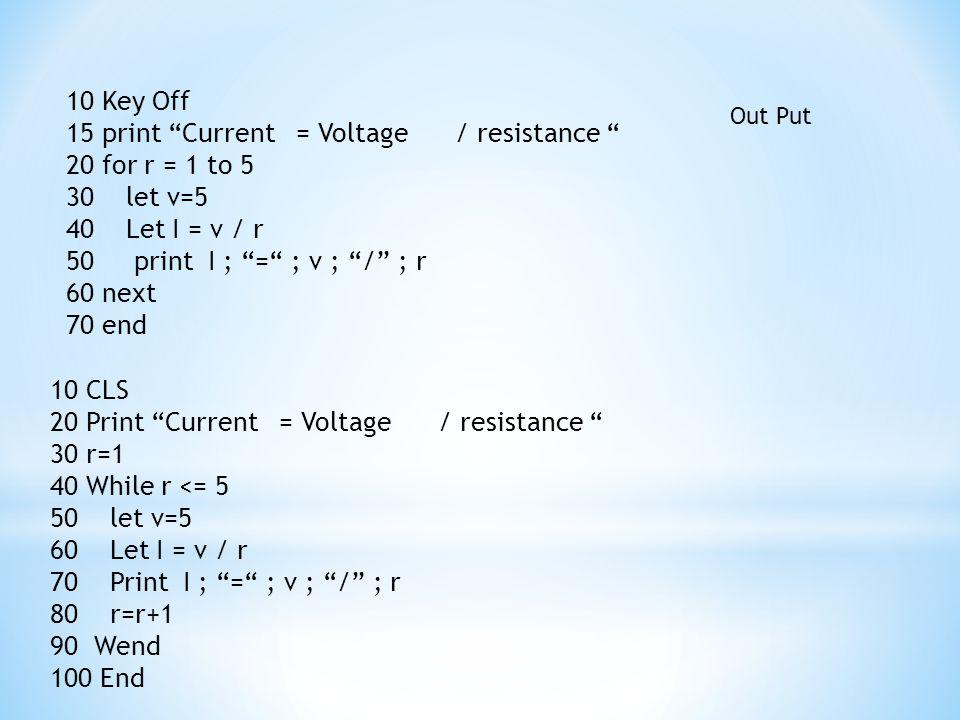 """10 Key Off 15 print """"Current = Voltage / resistance """" 20 for r = 1 to 5 30 let v=5 40 Let I = v / r 50 print I ; """"="""" ; v ; """"/"""" ; r 60 next 70 end 10 C"""