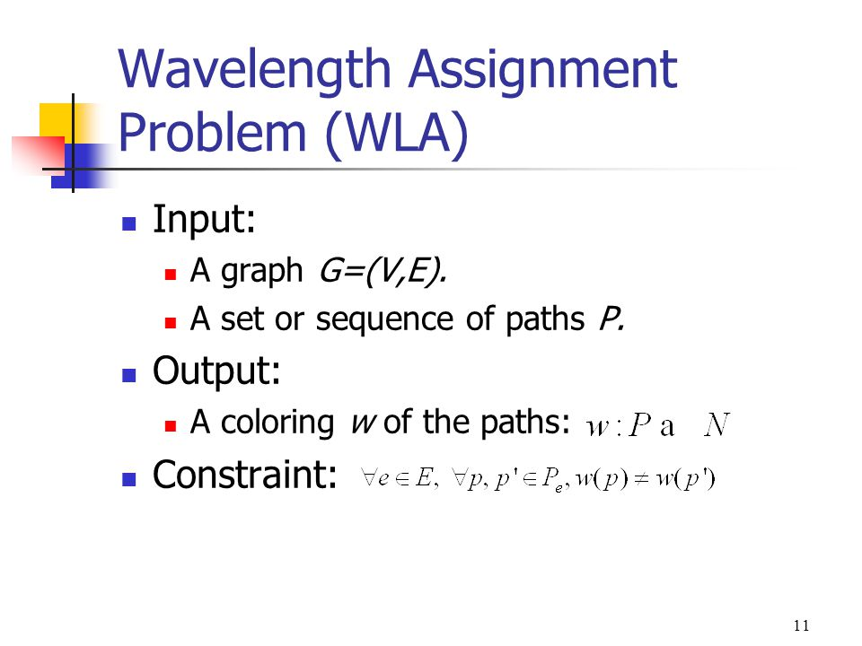 11 Wavelength Assignment Problem (WLA) Input: A graph G=(V,E). A set or sequence of paths P. Output: A coloring w of the paths: Constraint: