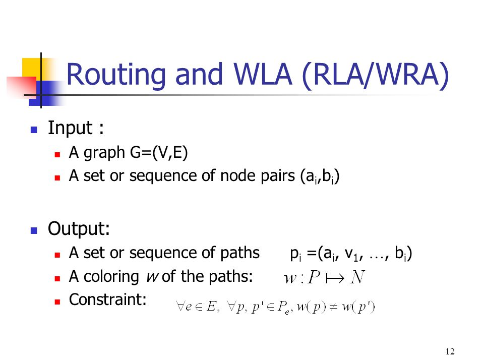 12 Routing and WLA (RLA/WRA) Input : A graph G=(V,E) A set or sequence of node pairs (a i,b i ) Output: A set or sequence of paths p i =(a i, v 1, …, b i ) A coloring w of the paths: Constraint: