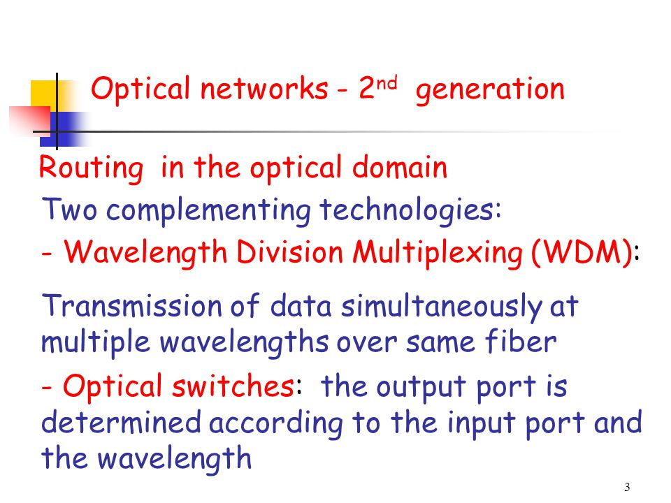 3 Routing in the optical domain Two complementing technologies: - Wavelength Division Multiplexing (WDM): Transmission of data simultaneously at multi