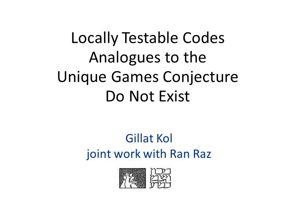 Gillat Kol joint work with Ran Raz Locally Testable Codes Analogues to the Unique Games Conjecture Do Not Exist