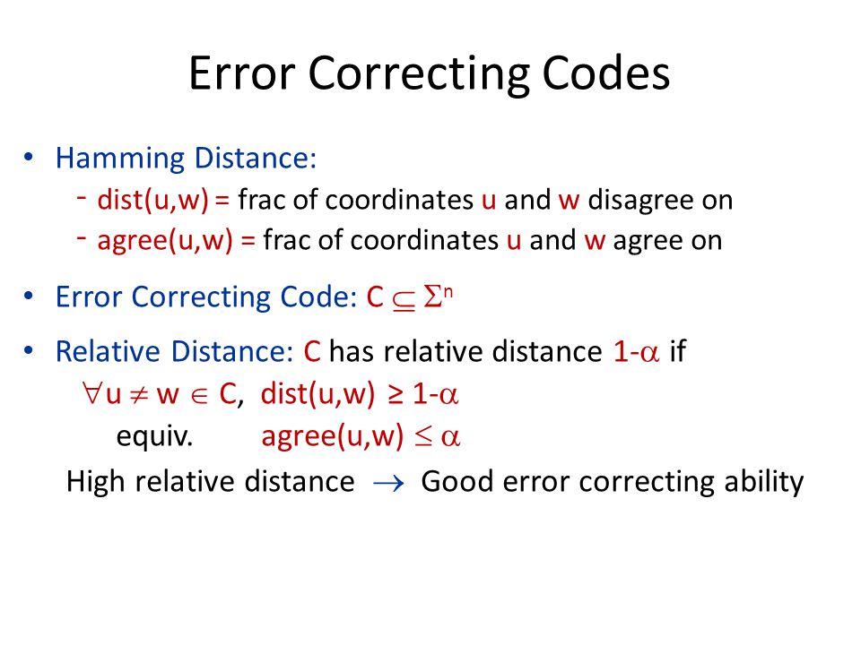 Error Correcting Codes Hamming Distance: ‐dist(u,w) = frac of coordinates u and w disagree on ‐agree(u,w) = frac of coordinates u and w agree on Error Correcting Code: C   n Relative Distance: C has relative distance 1-  if  u  w  C, dist(u,w) ≥ 1-  equiv.