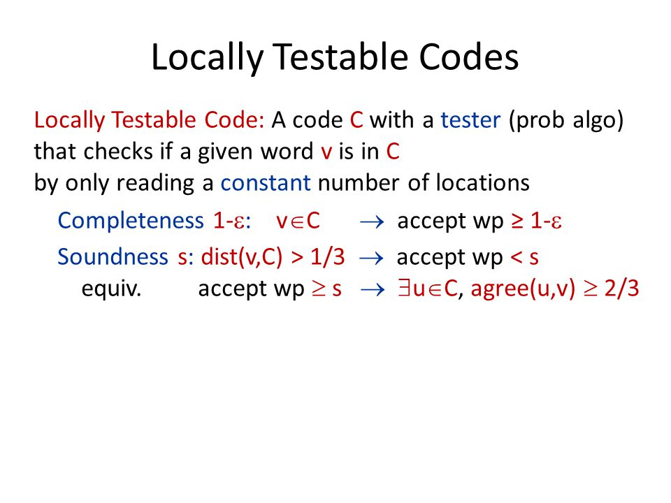 Locally Testable Codes Locally Testable Code: A code C with a tester (prob algo) that checks if a given word v is in C by only reading a constant number of locations Completeness 1-  : v  C  accept wp ≥ 1-  Soundness s: dist(v,C) > 1/3  accept wp < s equiv.