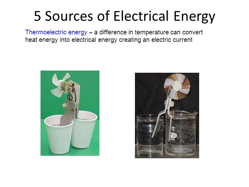 5 Sources of Electrical Energy Thermoelectric energy – a difference in temperature can convert heat energy into electrical energy creating an electric