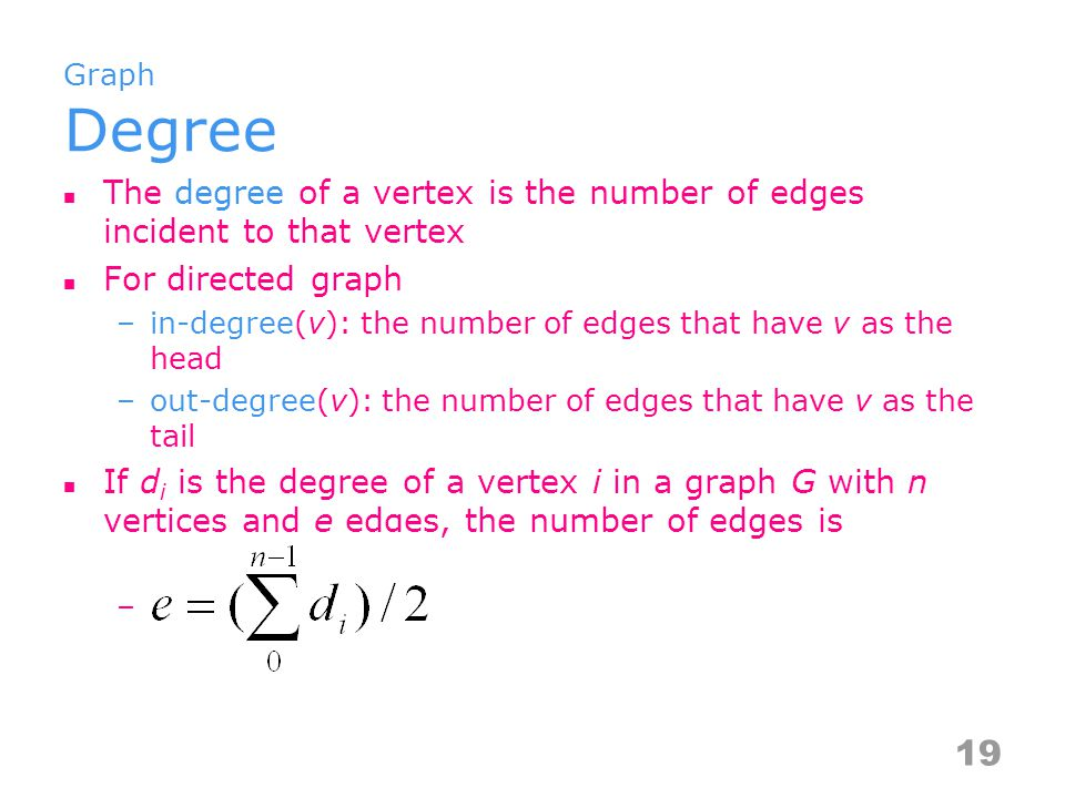 Graph Degree The degree of a vertex is the number of edges incident to that vertex For directed graph –in-degree(v): the number of edges that have v as the head –out-degree(v): the number of edges that have v as the tail If d i is the degree of a vertex i in a graph G with n vertices and e edges, the number of edges is – 19