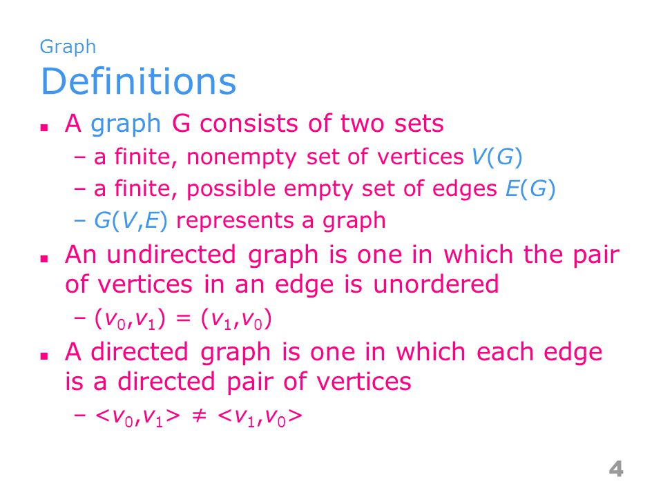 Graph Definitions A graph G consists of two sets –a finite, nonempty set of vertices V(G) –a finite, possible empty set of edges E(G) –G(V,E) represents a graph An undirected graph is one in which the pair of vertices in an edge is unordered –(v 0,v 1 ) = (v 1,v 0 ) A directed graph is one in which each edge is a directed pair of vertices – ≠ 4