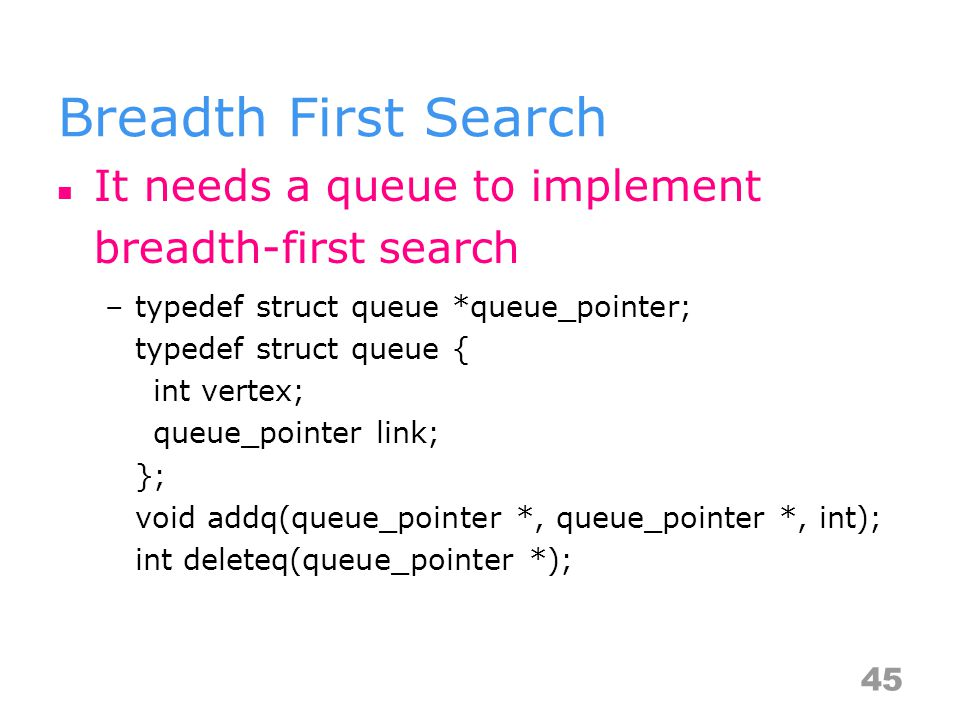Breadth First Search It needs a queue to implement breadth-first search –typedef struct queue *queue_pointer; typedef struct queue { int vertex; queue_pointer link; }; void addq(queue_pointer *, queue_pointer *, int); int deleteq(queue_pointer *); 45