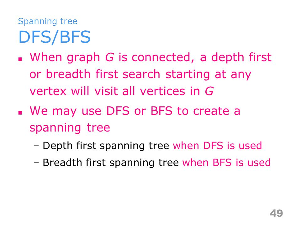 Spanning tree DFS/BFS When graph G is connected, a depth first or breadth first search starting at any vertex will visit all vertices in G We may use DFS or BFS to create a spanning tree –depth first spanning tree when DFS is used –breadth first spanning tree when BFS is used 50