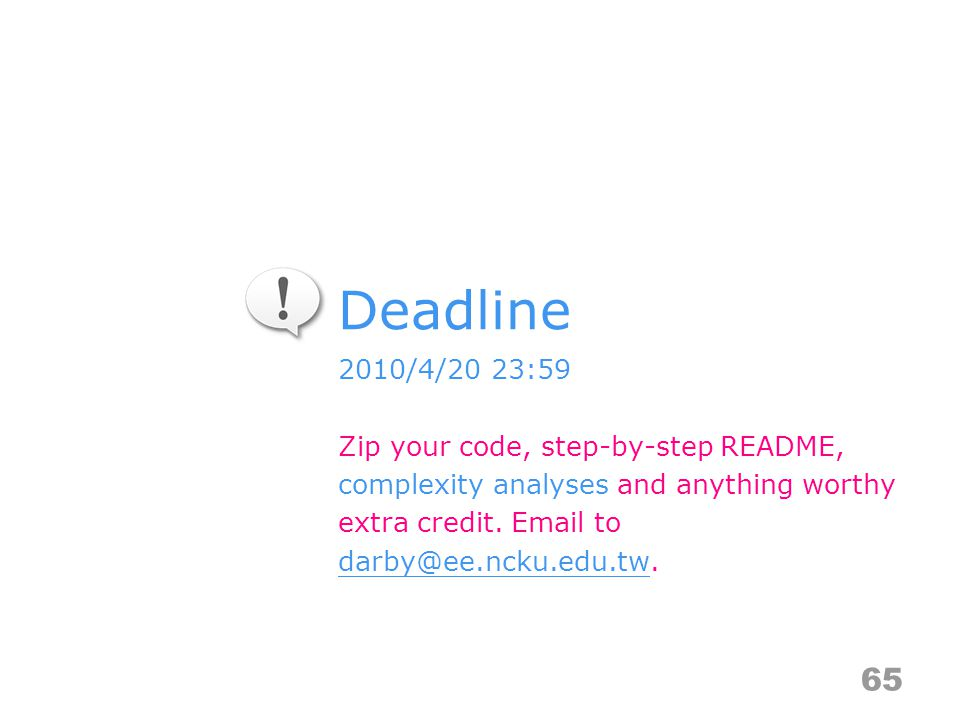 Deadline 65 2010/4/20 23:59 Zip your code, step-by-step README, complexity analyses and anything worthy extra credit.