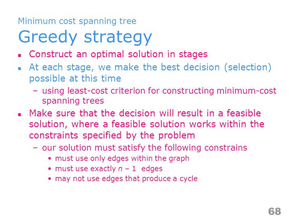 Minimum cost spanning tree Greedy strategy Construct an optimal solution in stages At each stage, we make the best decision (selection) possible at this time –using least-cost criterion for constructing minimum-cost spanning trees Make sure that the decision will result in a feasible solution, where a feasible solution works within the constraints specified by the problem –our solution must satisfy the following constrains must use only edges within the graph must use exactly n – 1 edges may not use edges that produce a cycle 68