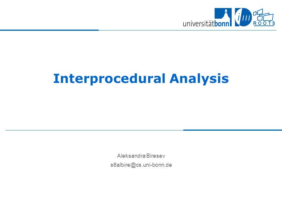 R O O T S Interprocedural Analysis Aleksandra Biresev s6albire@cs.uni-bonn.de