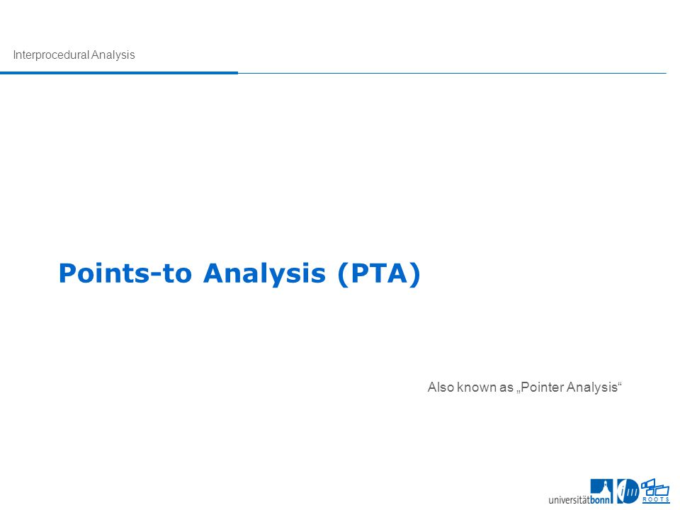 "Interprocedural Analysis R O O T S Points-to Analysis (PTA) Also known as ""Pointer Analysis"""