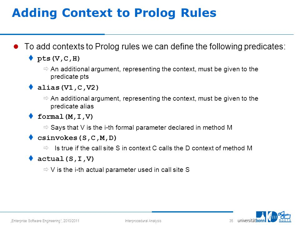 """Enterprise Software Engineering , 2010/2011Interprocedural Analysis 35 R O O T S Adding Context to Prolog Rules To add contexts to Prolog rules we can define the following predicates:  pts(V,C,H)  An additional argument, representing the context, must be given to the predicate pts  alias(V1,C,V2)  An additional argument, representing the context, must be given to the predicate alias  formal(M,I,V)  Says that V is the i-th formal parameter declared in method M  csinvokes(S,C,M,D)  Is true if the call site S in context C calls the D context of method M  actual(S,I,V)  V is the i-th actual parameter used in call site S"