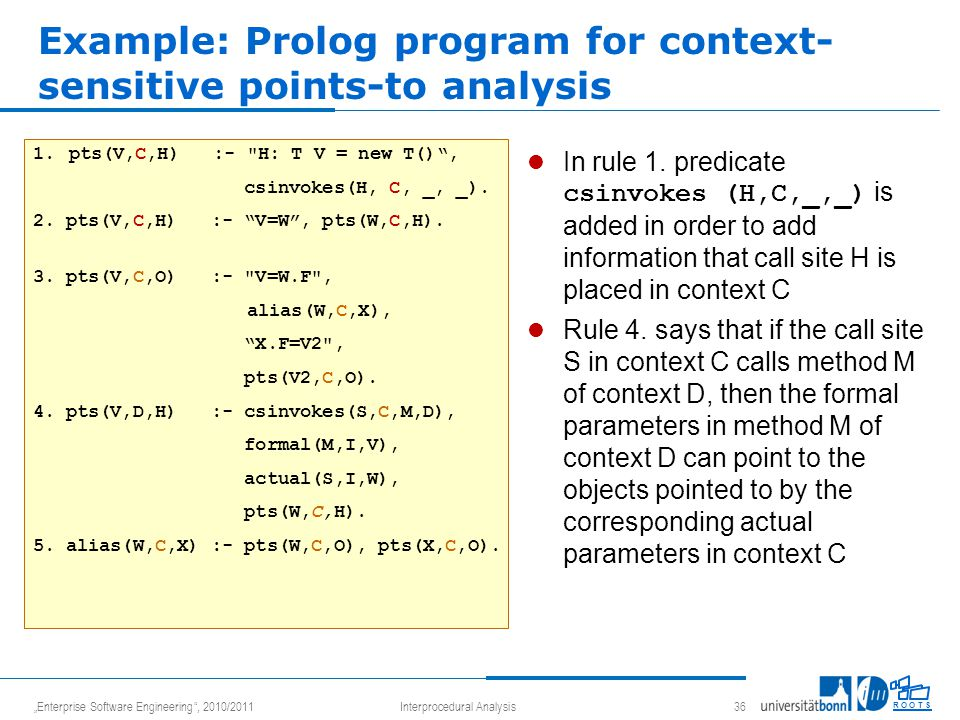 """Enterprise Software Engineering , 2010/2011Interprocedural Analysis 36 R O O T S Example: Prolog program for context- sensitive points-to analysis 1.pts(V,C,H) :- H: T V = new T() , csinvokes(H, C, _, _)."