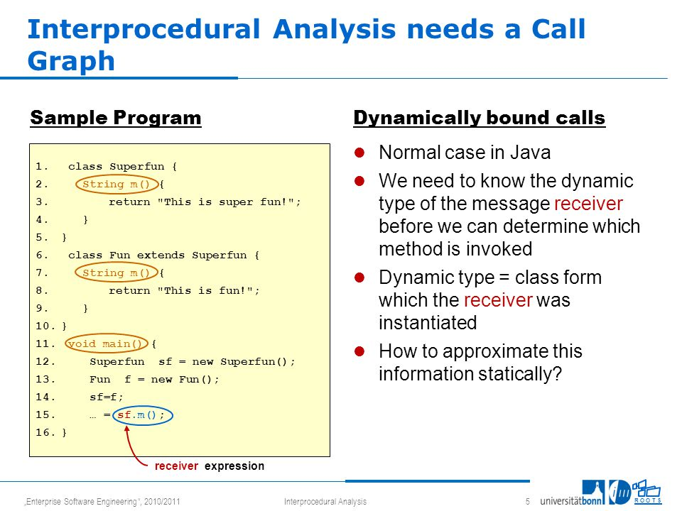 """Enterprise Software Engineering , 2010/2011Interprocedural Analysis 5 R O O T S Sample ProgramDynamically bound calls Normal case in Java We need to know the dynamic type of the message receiver before we can determine which method is invoked Dynamic type = class form which the receiver was instantiated How to approximate this information statically."