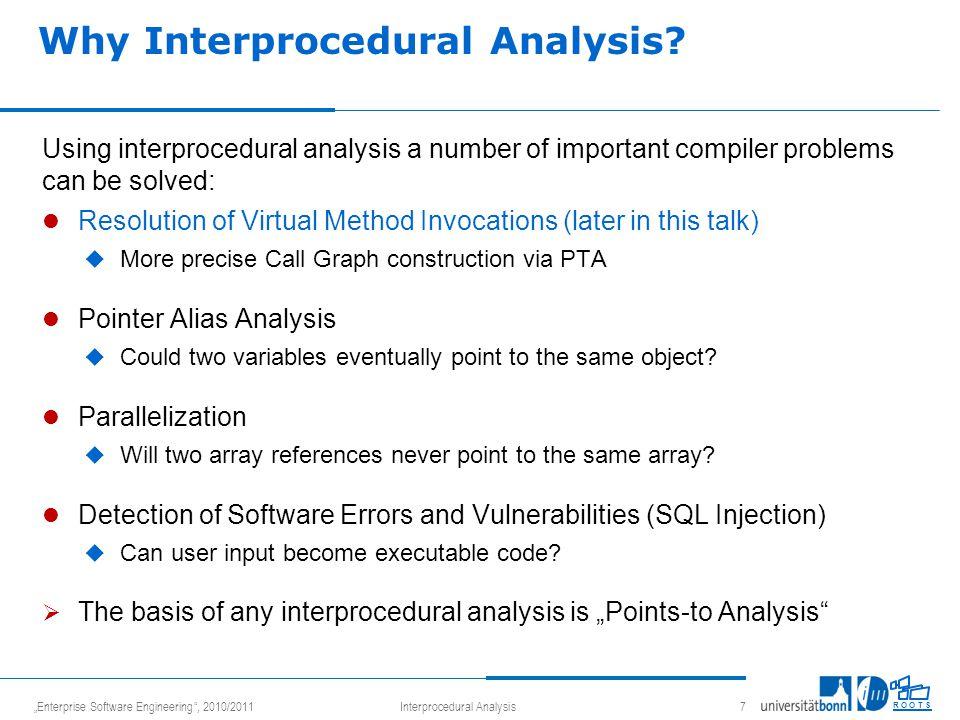 """Enterprise Software Engineering , 2010/2011Interprocedural Analysis 8 R O O T S Outline Interprocedural Analysis Call Graphs  Variants of Interprocedural Analysis  Approaches to Context-Sensitive Interprocedural Analysis  Points-To-Analysis (PTA)  Logic programming as an implementation framework"