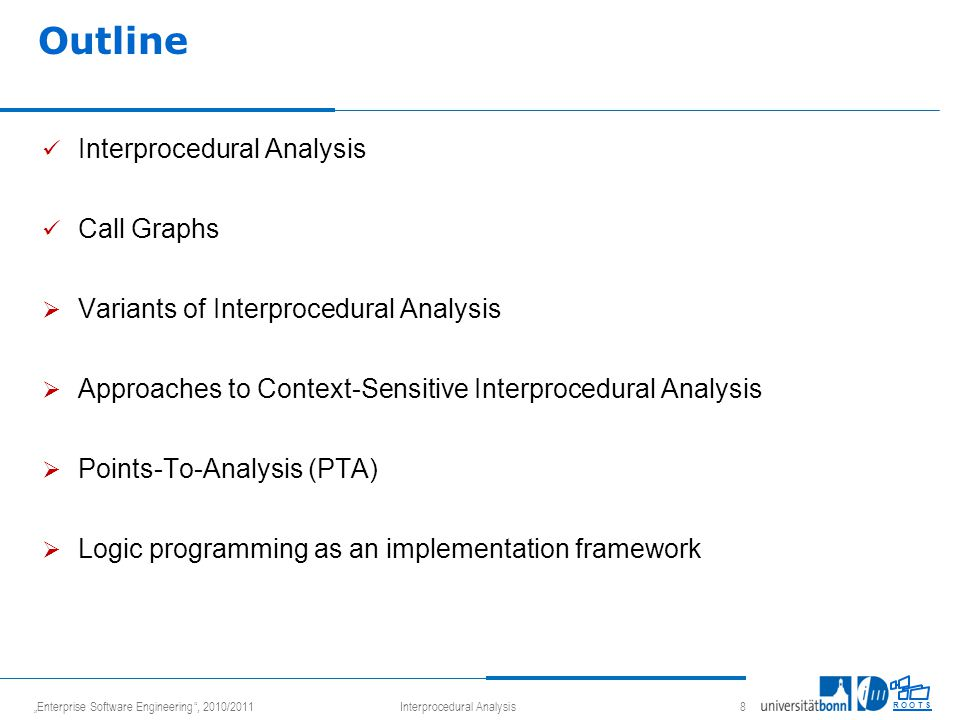 """Enterprise Software Engineering , 2010/2011Interprocedural Analysis 8 R O O T S Outline Interprocedural Analysis Call Graphs  Variants of Interprocedural Analysis  Approaches to Context-Sensitive Interprocedural Analysis  Points-To-Analysis (PTA)  Logic programming as an implementation framework"