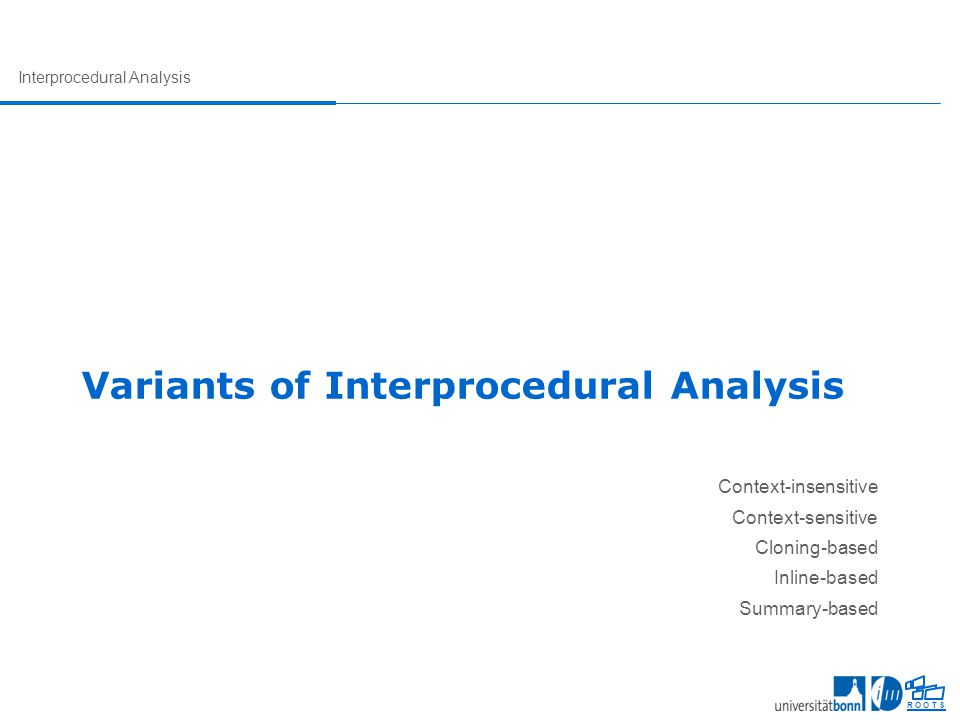 Interprocedural Analysis R O O T S Variants of Interprocedural Analysis Context-insensitive Context-sensitive Cloning-based Inline-based Summary-based