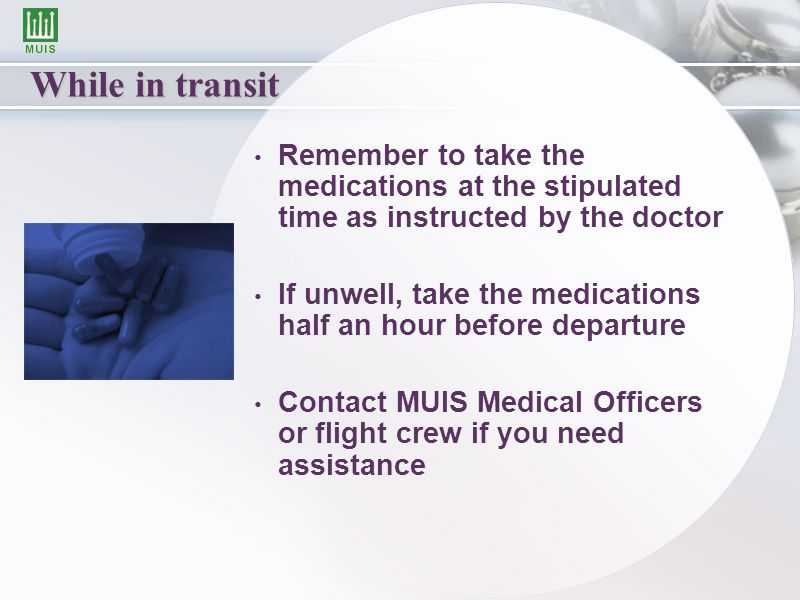 While in transit Remember to take the medications at the stipulated time as instructed by the doctor If unwell, take the medications half an hour before departure Contact MUIS Medical Officers or flight crew if you need assistance