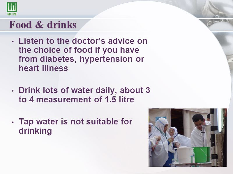 Food & drinks Listen to the doctor's advice on the choice of food if you have from diabetes, hypertension or heart illness Drink lots of water daily, about 3 to 4 measurement of 1.5 litre Tap water is not suitable for drinking