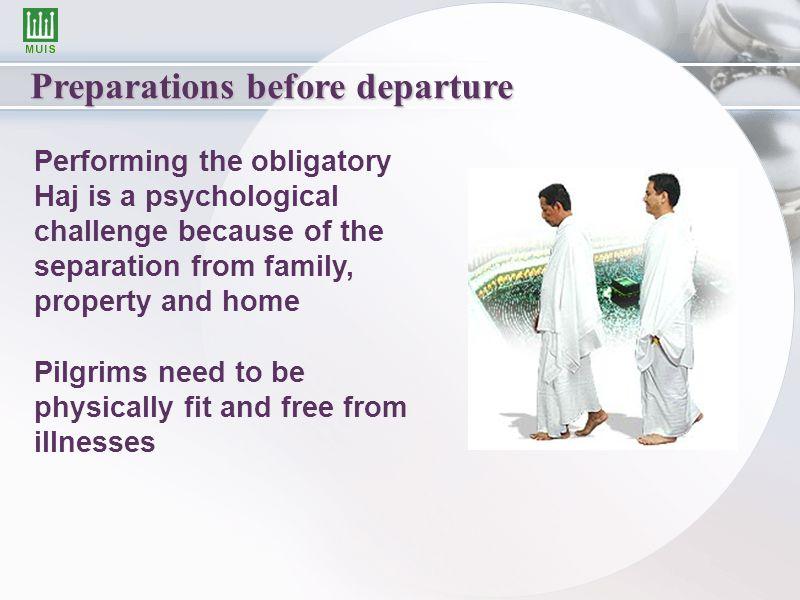 Preparations before departure Performing the obligatory Haj is a psychological challenge because of the separation from family, property and home Pilgrims need to be physically fit and free from illnesses