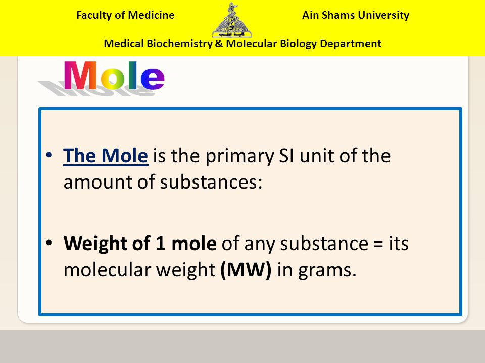 Faculty of Medicine Ain Shams University Medical Biochemistry & Molecular Biology Department 2- Molarity (M) A concentration that expresses the number of moles of solute in 1 L of solution Molarity (M) = no.moles of solute 1 liter solution (It is abbreviated as a capital M mole/L )