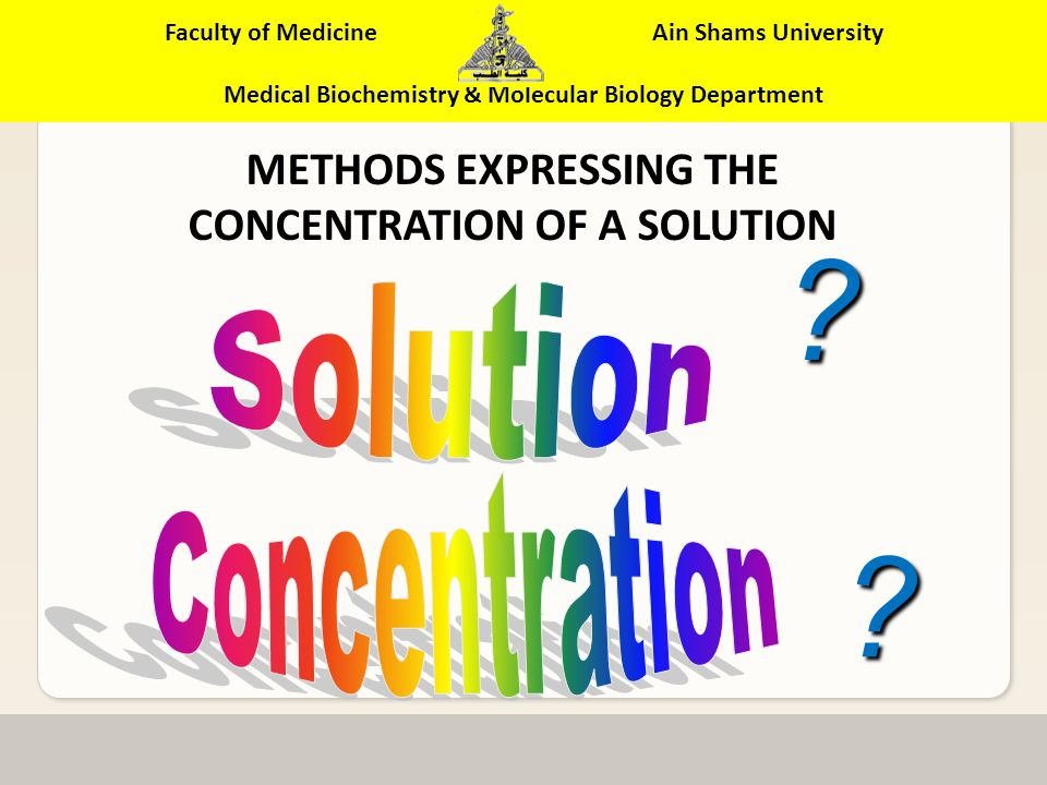 Faculty of Medicine Ain Shams University Medical Biochemistry & Molecular Biology Department ILO of the current topic: By the end of this topic, the student will be able to: Apply different methods for expressing concentration (A) Perform different dilutions from stock solution(B).
