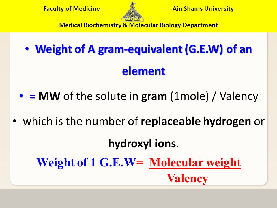 Faculty of Medicine Ain Shams University Medical Biochemistry & Molecular Biology Department A gram equivalent weight (G.E.W.) of an acid or a base is the molecular weight in grams of the solute required to react, or replace one mole of H + or OH -.