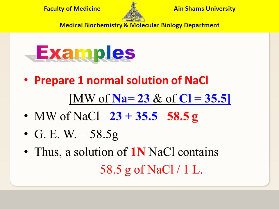 Faculty of Medicine Ain Shams University Medical Biochemistry & Molecular Biology Department Normality = Molarity x Valency Normality of 1M H 2 SO 4 = 1 x 2 = 2 GEW/L Normality of 1M HCl = 1 x 1 = 1 GEW/L Normality of 1M H 3 PO4 = 1 x 3 = 3 GEW/L Normality of 0.4M H 3 PO 4 = 0.4 x 3 = 1.2 GEW/L Normality of 0.2M NaOH = 0.2 x 1 = 0.2 GEW/L