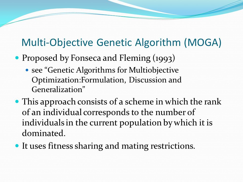 Multi-Objective Genetic Algorithm (MOGA) Proposed by Fonseca and Fleming (1993) see Genetic Algorithms for Multiobjective Optimization:Formulation, Discussion and Generalization This approach consists of a scheme in which the rank of an individual corresponds to the number of individuals in the current population by which it is dominated.