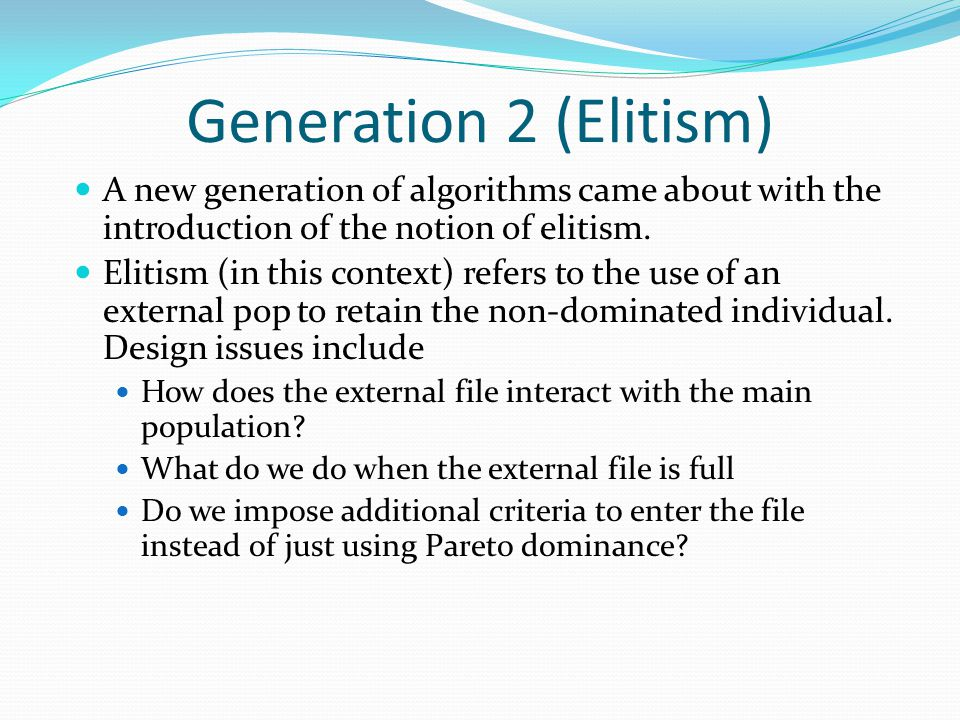 Generation 2 (Elitism) A new generation of algorithms came about with the introduction of the notion of elitism.