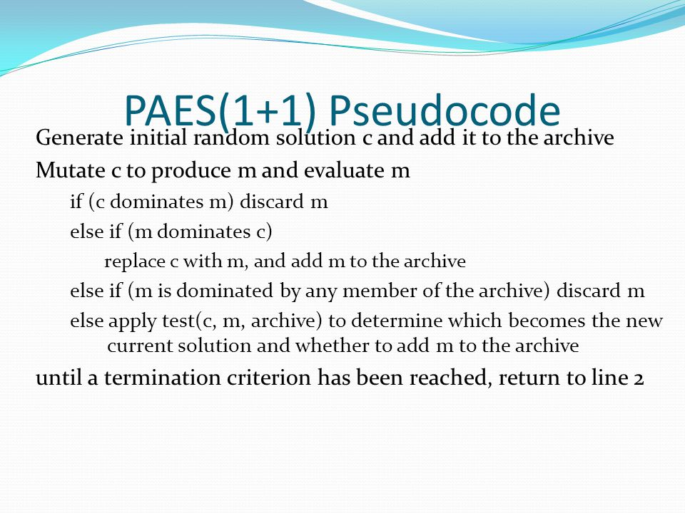 PAES(1+1) Pseudocode Generate initial random solution c and add it to the archive Mutate c to produce m and evaluate m if (c dominates m) discard m else if (m dominates c) replace c with m, and add m to the archive else if (m is dominated by any member of the archive) discard m else apply test(c, m, archive) to determine which becomes the new current solution and whether to add m to the archive until a termination criterion has been reached, return to line 2