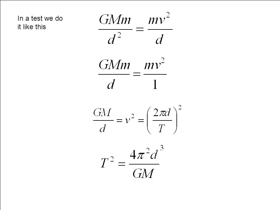 Period of Orbit ((GMm)/d 2 )=mv 2 /d (GM)/d=v 2 (GM)/d=(2  d/T) 2 T 2 =4  2 d 3 /GM Equate The Forces V=Distance time T=Period (Time for Orbit) Canc