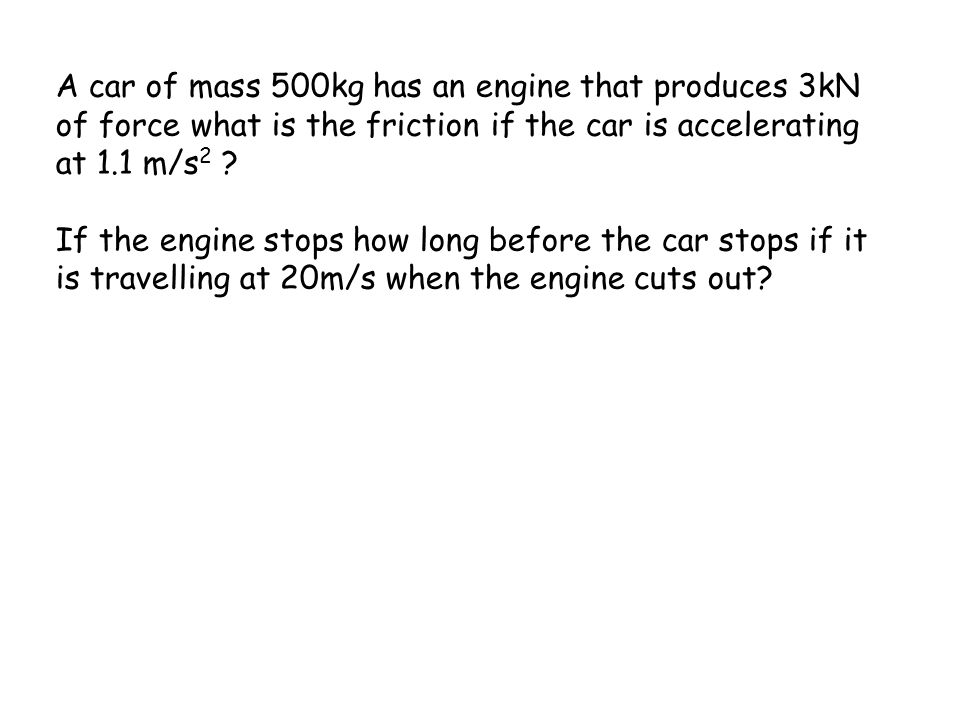 Acceleration gives Net Force F eng =5000N a=3m/s 2 Friction=? 900kg As net force causes acceleration F=m.a F net = 900kg. 3m/s 2 F net = 2700N So Fric