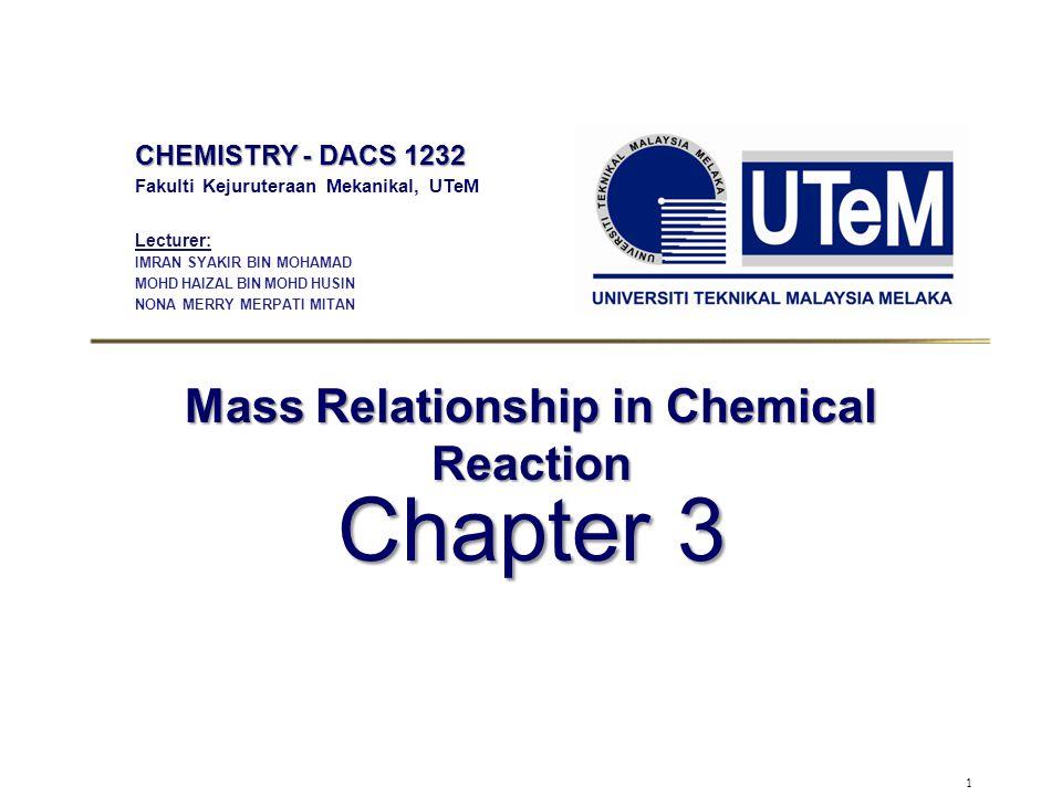 1 Mass Relationship in Chemical Reaction Chapter 3 CHEMISTRY - DACS 1232 Fakulti Kejuruteraan Mekanikal, UTeM Lecturer: IMRAN SYAKIR BIN MOHAMAD MOHD