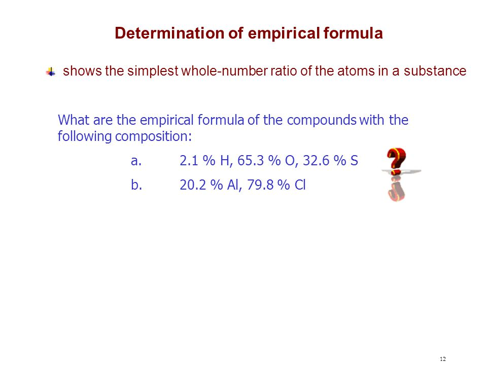 12 What are the empirical formula of the compounds with the following composition: a.2.1 % H, 65.3 % O, 32.6 % S b.20.2 % Al, 79.8 % Cl Determination