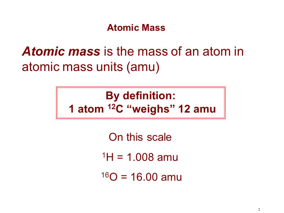 """2 By definition: 1 atom 12 C """"weighs"""" 12 amu On this scale 1 H = 1.008 amu 16 O = 16.00 amu Atomic mass is the mass of an atom in atomic mass units (a"""