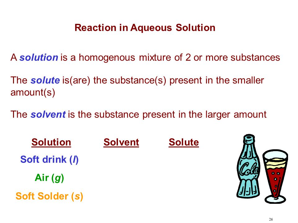 26 A solution is a homogenous mixture of 2 or more substances The solute is(are) the substance(s) present in the smaller amount(s) The solvent is the