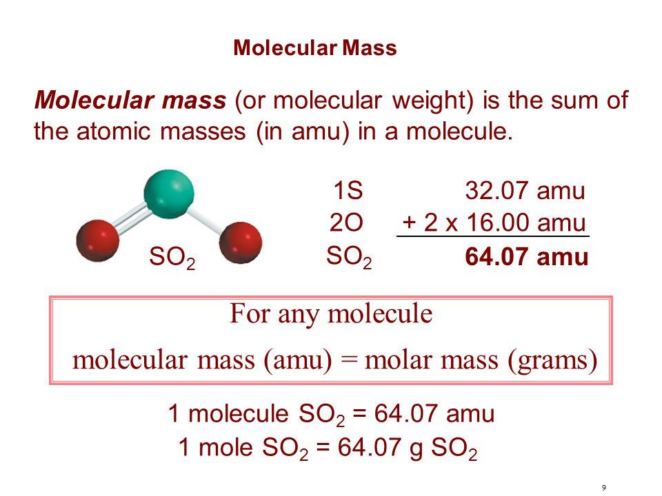 9 Molecular mass (or molecular weight) is the sum of the atomic masses (in amu) in a molecule. SO 2 1S32.07 amu 2O+ 2 x 16.00 amu SO 2 64.07 amu For a