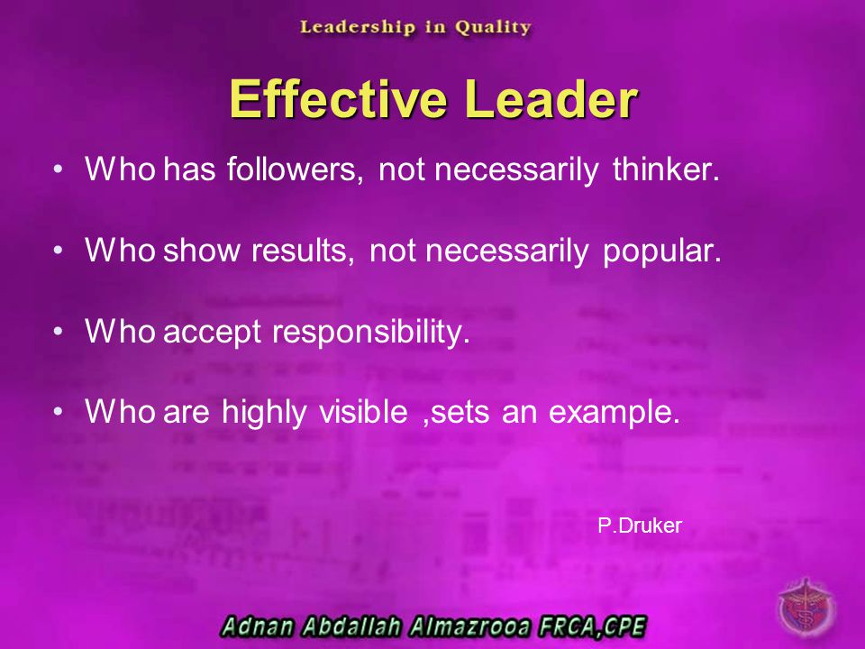 Effective Leader Who has followers, not necessarily thinker. Who show results, not necessarily popular. Who accept responsibility. Who are highly visi