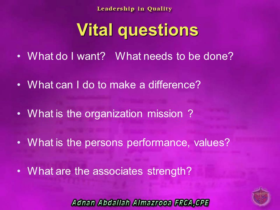 Vital questions What do I want? What needs to be done? What can I do to make a difference? What is the organization mission ? What is the persons perf