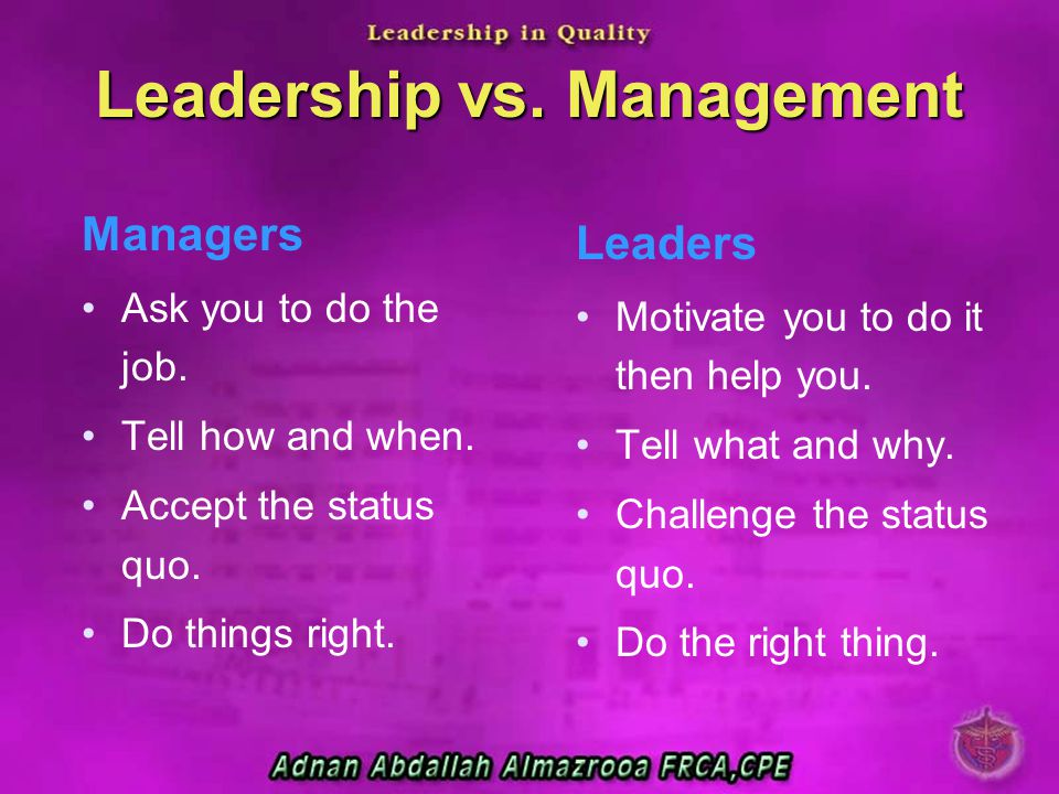 Leadership vs. Management Managers Ask you to do the job. Tell how and when. Accept the status quo. Do things right. Leaders Motivate you to do it the