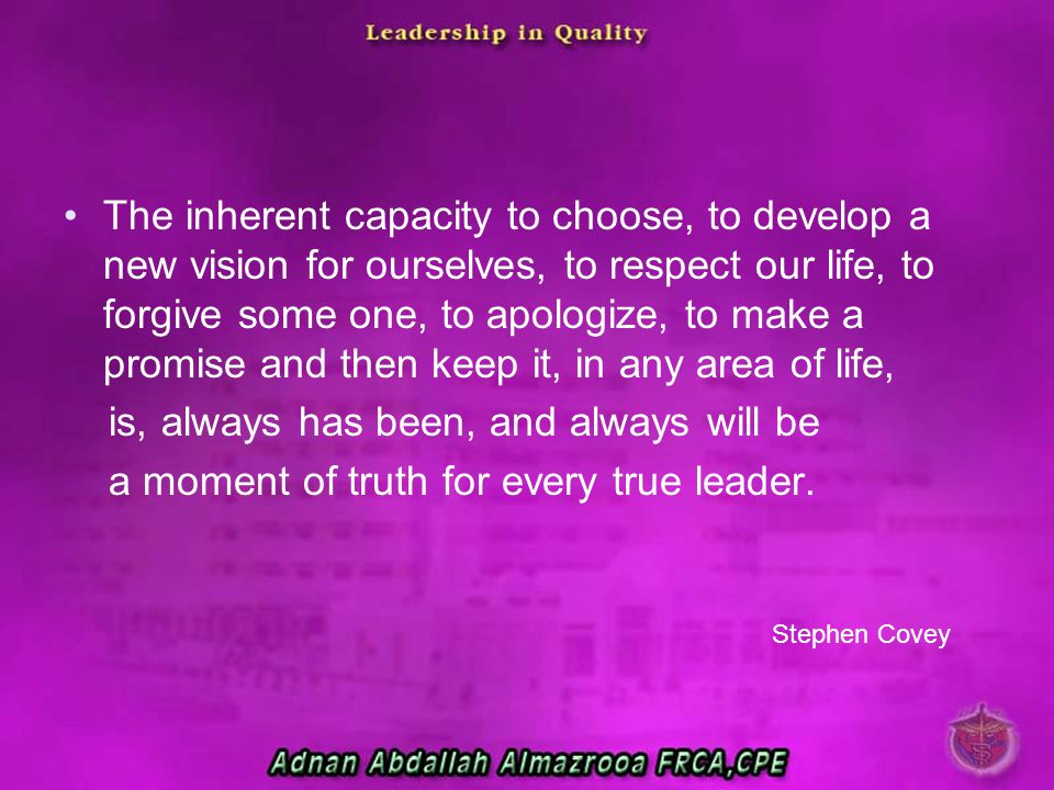 The inherent capacity to choose, to develop a new vision for ourselves, to respect our life, to forgive some one, to apologize, to make a promise and