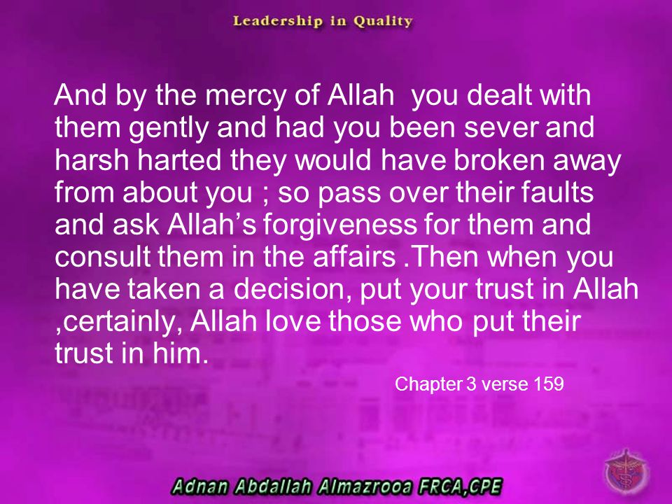 And by the mercy of Allah you dealt with them gently and had you been sever and harsh harted they would have broken away from about you ; so pass over