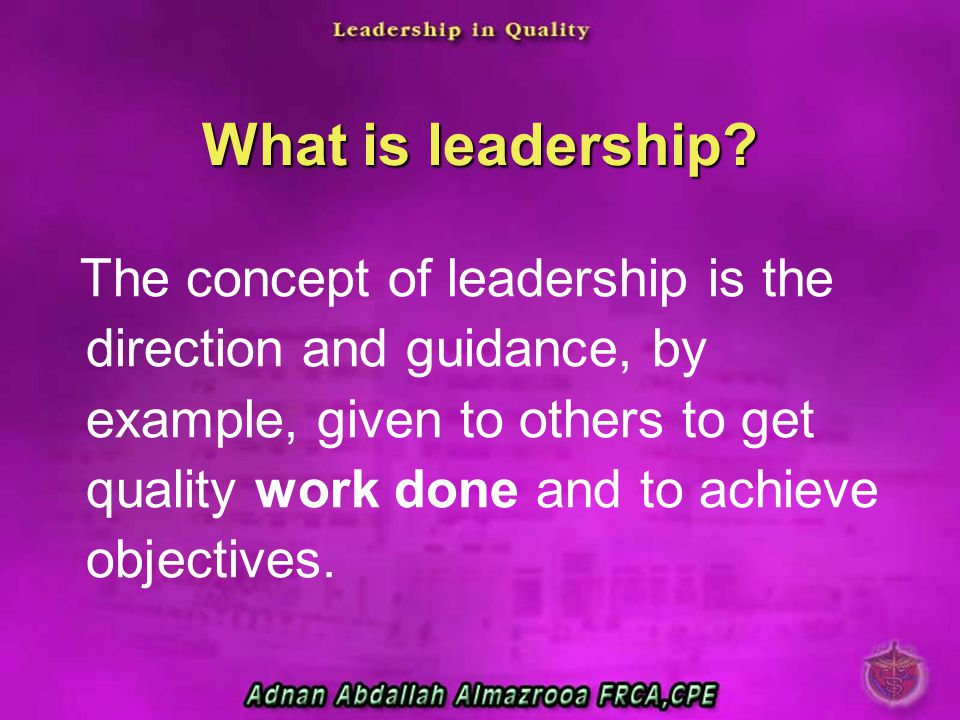 What is leadership? The concept of leadership is the direction and guidance, by example, given to others to get quality work done and to achieve objec
