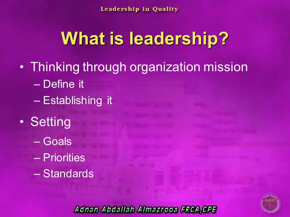 What is leadership? Thinking through organization mission –Define it –Establishing it Setting –Goals –Priorities –Standards