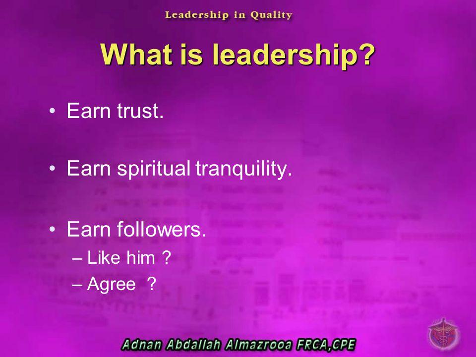 What is leadership? Earn trust. Earn spiritual tranquility. Earn followers. –Like him ? –Agree ?