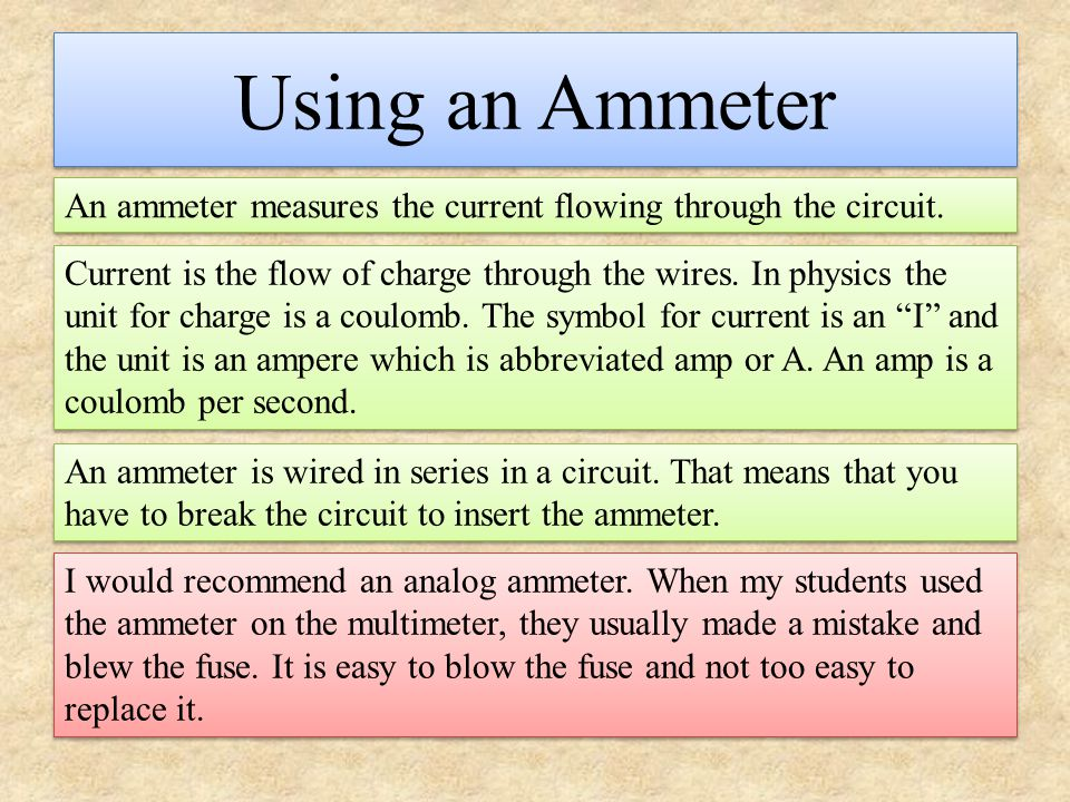 Using an Ammeter An ammeter measures the current flowing through the circuit. Current is the flow of charge through the wires. In physics the unit for